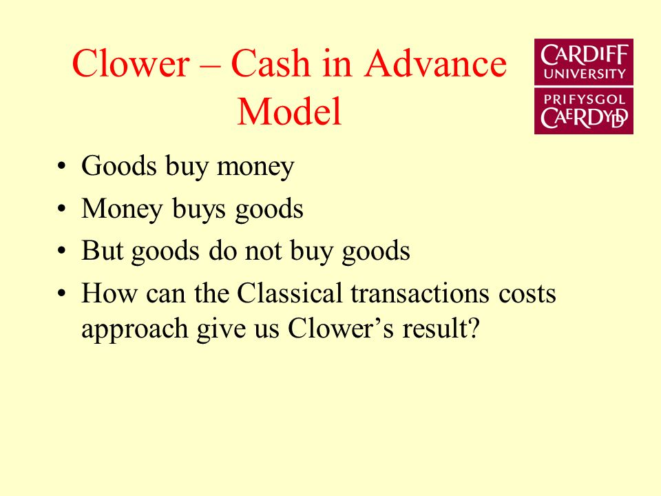 Clower – Cash in Advance Model Goods buy money Money buys goods But goods do not buy goods How can the Classical transactions costs approach give us C