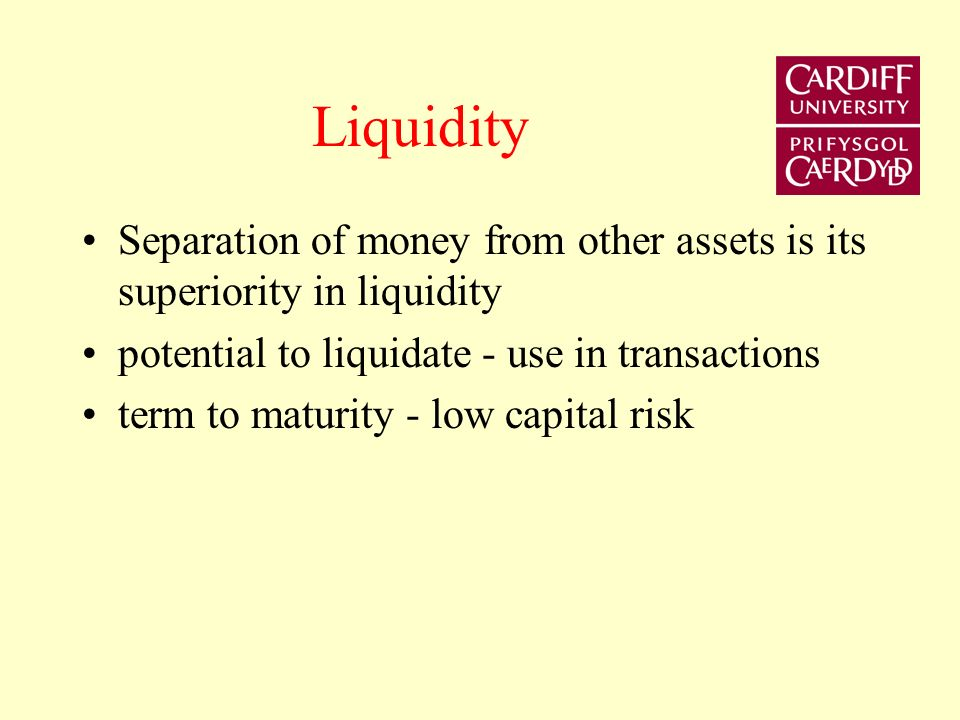 Liquidity Separation of money from other assets is its superiority in liquidity potential to liquidate - use in transactions term to maturity - low ca
