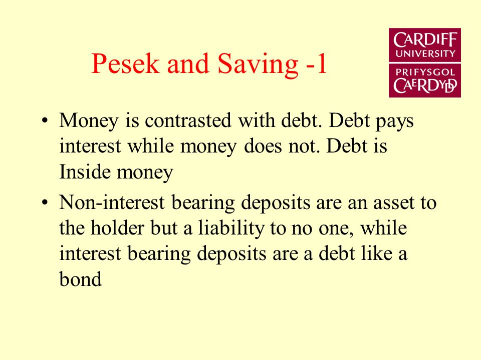 Pesek and Saving -1 Money is contrasted with debt. Debt pays interest while money does not. Debt is Inside money Non-interest bearing deposits are an