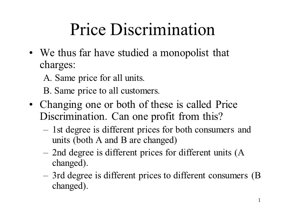 1 Price Discrimination We thus far have studied a monopolist that charges: A. Same price for all units. B. Same price to all customers. Changing one o