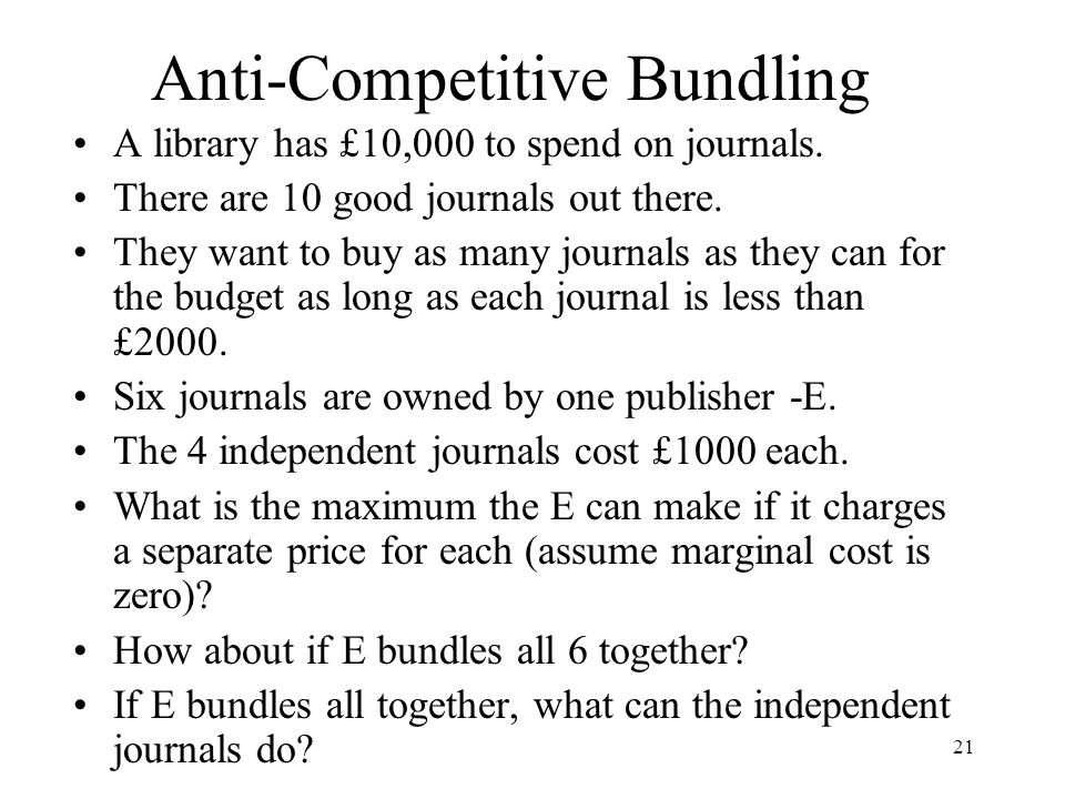21 Anti-Competitive Bundling A library has £10,000 to spend on journals. There are 10 good journals out there. They want to buy as many journals as th