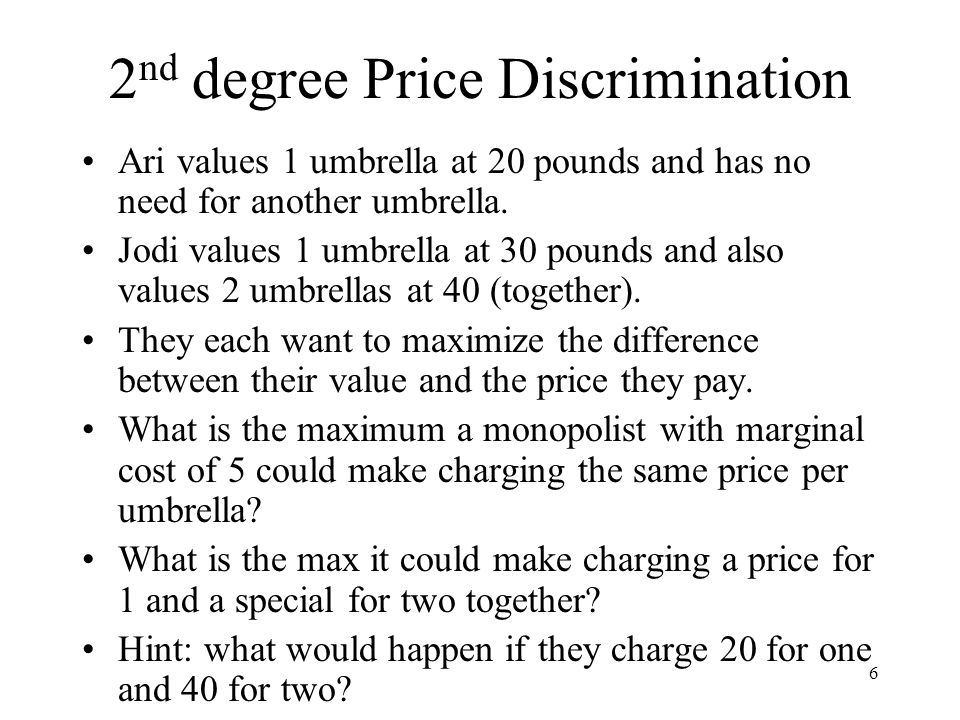 6 2 nd degree Price Discrimination Ari values 1 umbrella at 20 pounds and has no need for another umbrella. Jodi values 1 umbrella at 30 pounds and al