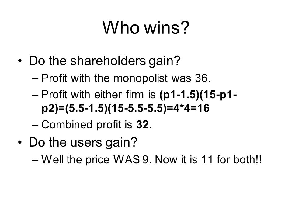 Who wins.Do the shareholders gain. –Profit with the monopolist was 36.