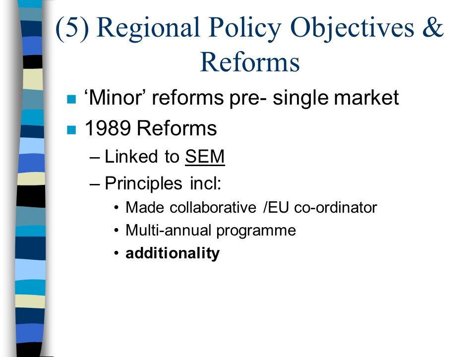(5) Regional Policy Objectives & Reforms n Minor reforms pre- single market n 1989 Reforms –Linked to SEM –Principles incl: Made collaborative /EU co-