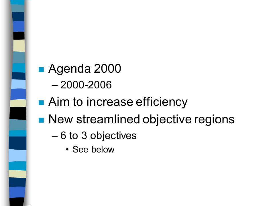 n Agenda 2000 –2000-2006 n Aim to increase efficiency n New streamlined objective regions –6 to 3 objectives See below