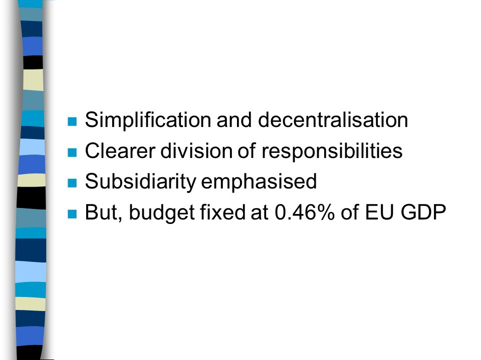 n Simplification and decentralisation n Clearer division of responsibilities n Subsidiarity emphasised n But, budget fixed at 0.46% of EU GDP