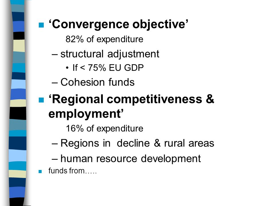 n Convergence objective 82% of expenditure –structural adjustment If < 75% EU GDP –Cohesion funds n Regional competitiveness & employment 16% of expenditure –Regions in decline & rural areas –human resource development n funds from…..