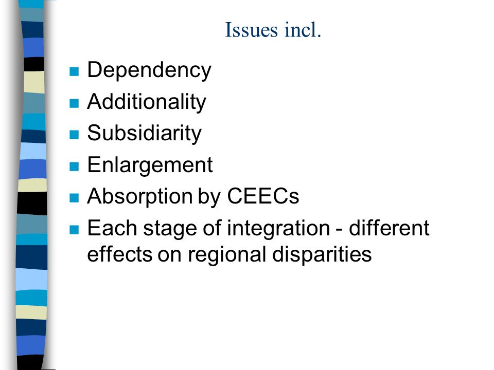 Issues incl. n Dependency n Additionality n Subsidiarity n Enlargement n Absorption by CEECs n Each stage of integration - different effects on region