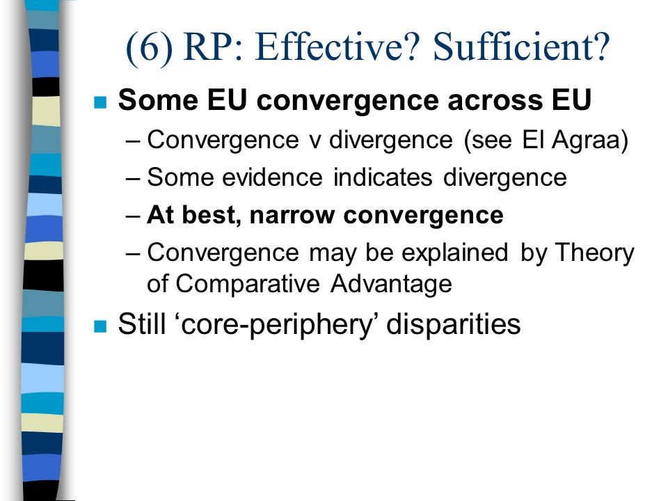 (6) RP: Effective? Sufficient? n Some EU convergence across EU –Convergence v divergence (see El Agraa) –Some evidence indicates divergence –At best,
