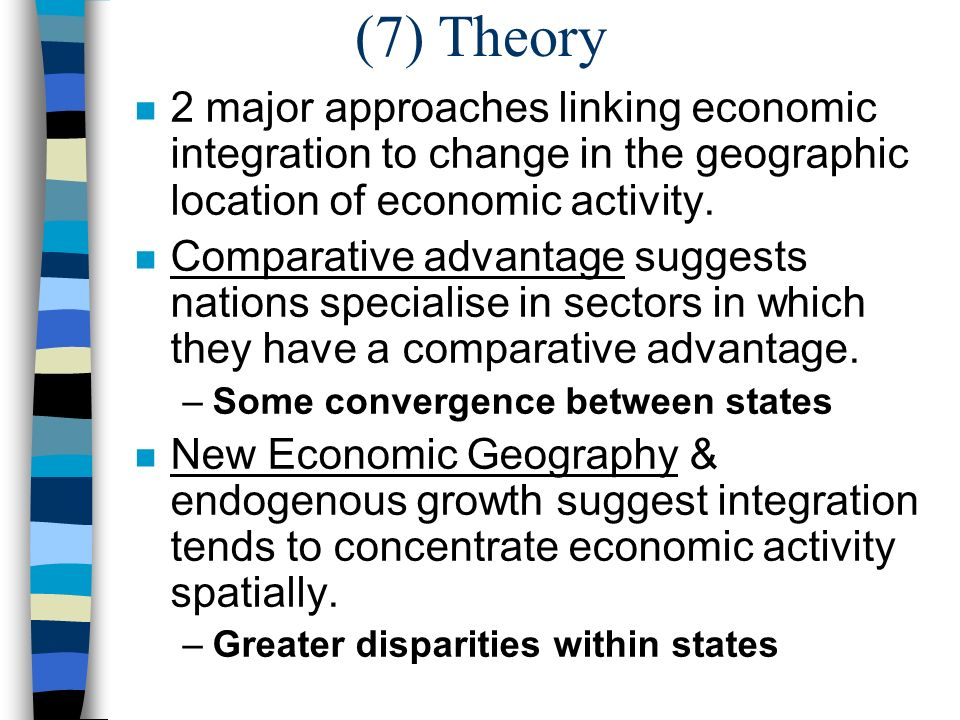 (7) Theory n 2 major approaches linking economic integration to change in the geographic location of economic activity.