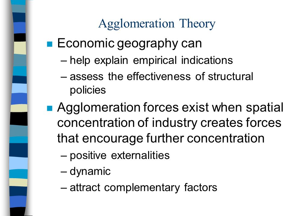 Agglomeration Theory n Economic geography can –help explain empirical indications –assess the effectiveness of structural policies n Agglomeration forces exist when spatial concentration of industry creates forces that encourage further concentration –positive externalities –dynamic –attract complementary factors