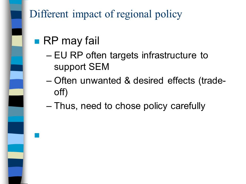 Different impact of regional policy n RP may fail –EU RP often targets infrastructure to support SEM –Often unwanted & desired effects (trade- off) –T