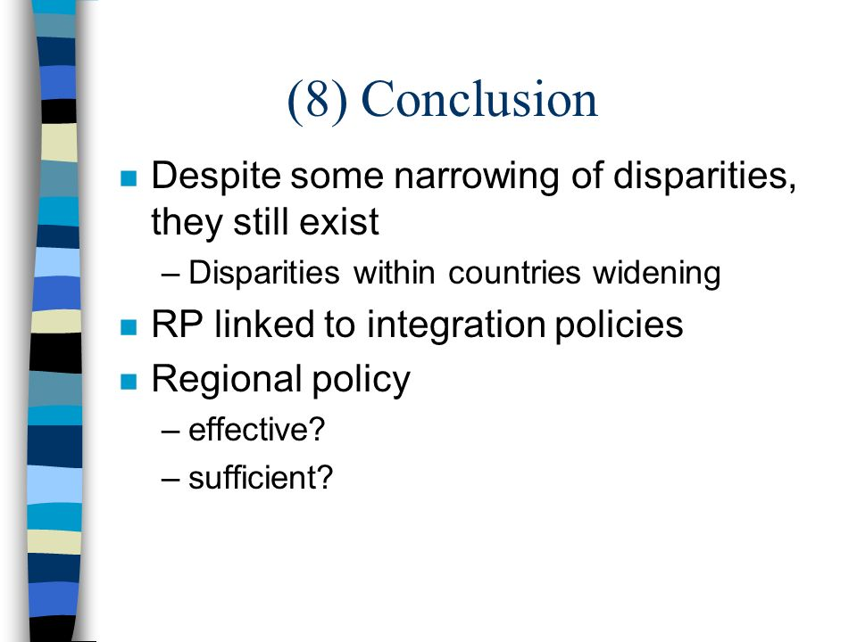 (8) Conclusion n Despite some narrowing of disparities, they still exist –Disparities within countries widening n RP linked to integration policies n Regional policy –effective.