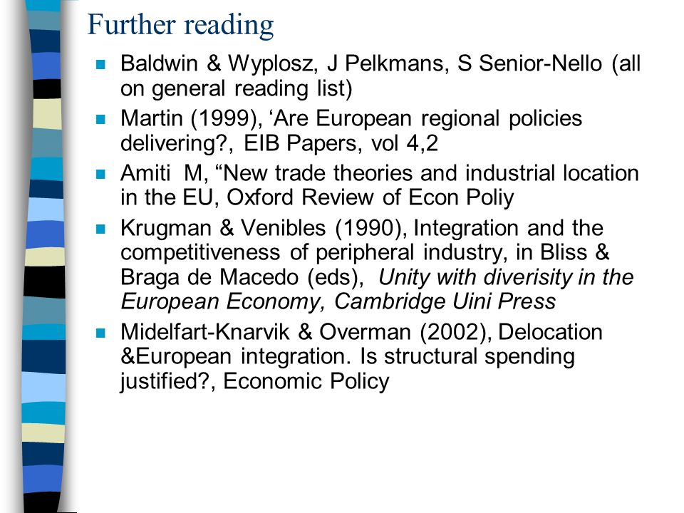 Further reading n Baldwin & Wyplosz, J Pelkmans, S Senior-Nello (all on general reading list) n Martin (1999), Are European regional policies delivering , EIB Papers, vol 4,2 n Amiti M, New trade theories and industrial location in the EU, Oxford Review of Econ Poliy n Krugman & Venibles (1990), Integration and the competitiveness of peripheral industry, in Bliss & Braga de Macedo (eds), Unity with diverisity in the European Economy, Cambridge Uini Press n Midelfart-Knarvik & Overman (2002), Delocation &European integration.