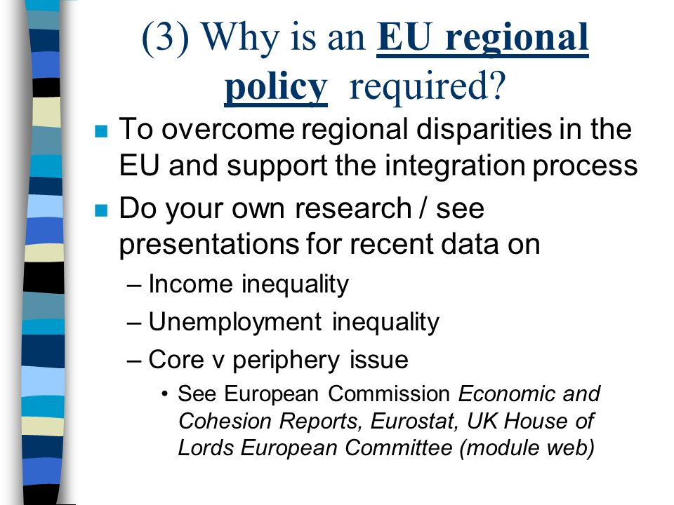 (3) Why is an EU regional policy required? n To overcome regional disparities in the EU and support the integration process n Do your own research / s