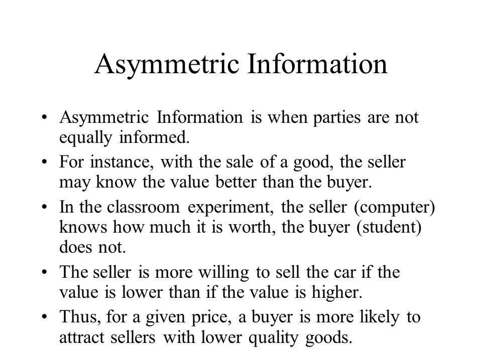 Asymmetric Information Asymmetric Information is when parties are not equally informed.