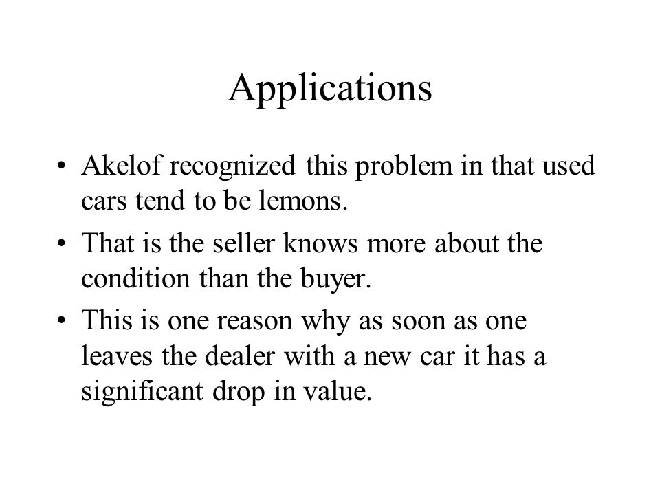 Applications Akelof recognized this problem in that used cars tend to be lemons.