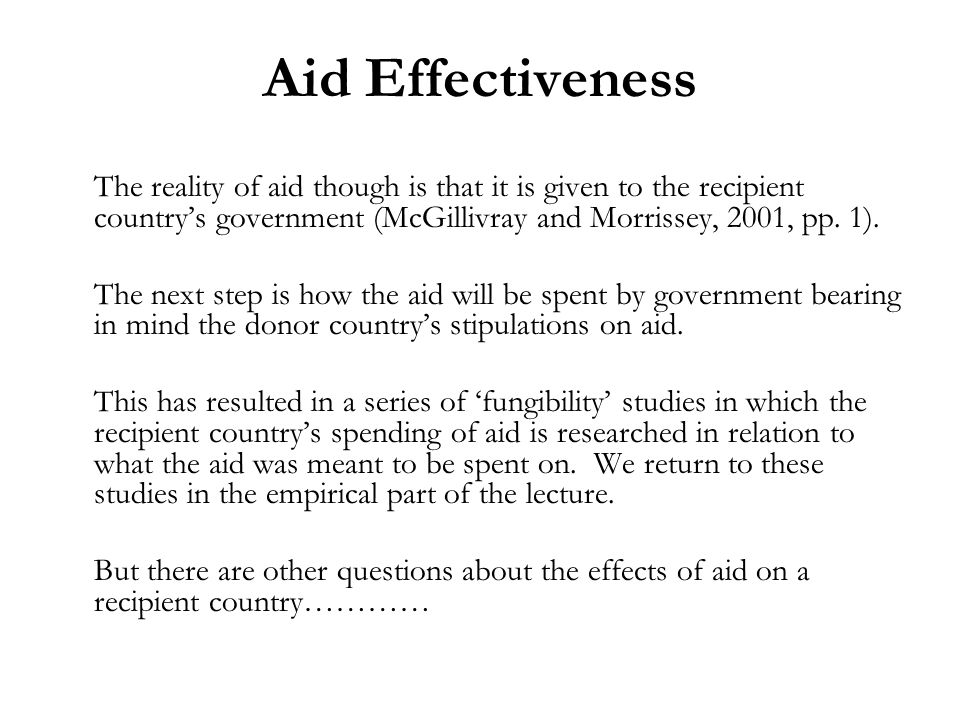 Aid Effectiveness The reality of aid though is that it is given to the recipient countrys government (McGillivray and Morrissey, 2001, pp.