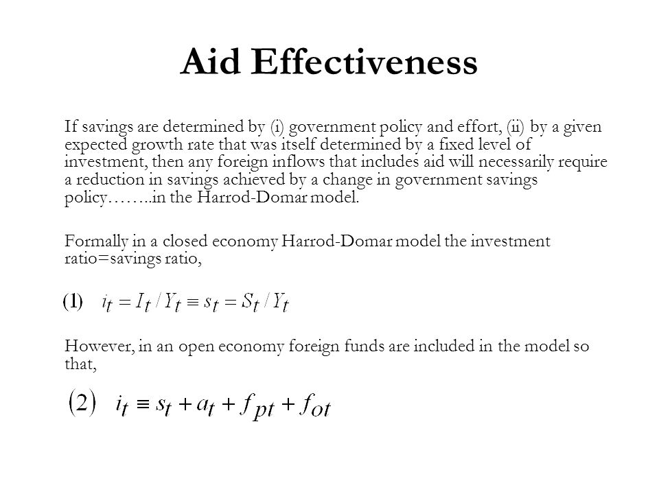 Aid Effectiveness If savings are determined by (i) government policy and effort, (ii) by a given expected growth rate that was itself determined by a fixed level of investment, then any foreign inflows that includes aid will necessarily require a reduction in savings achieved by a change in government savings policy……..in the Harrod-Domar model.