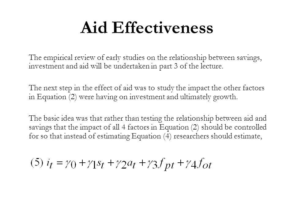 Aid Effectiveness The empirical review of early studies on the relationship between savings, investment and aid will be undertaken in part 3 of the lecture.