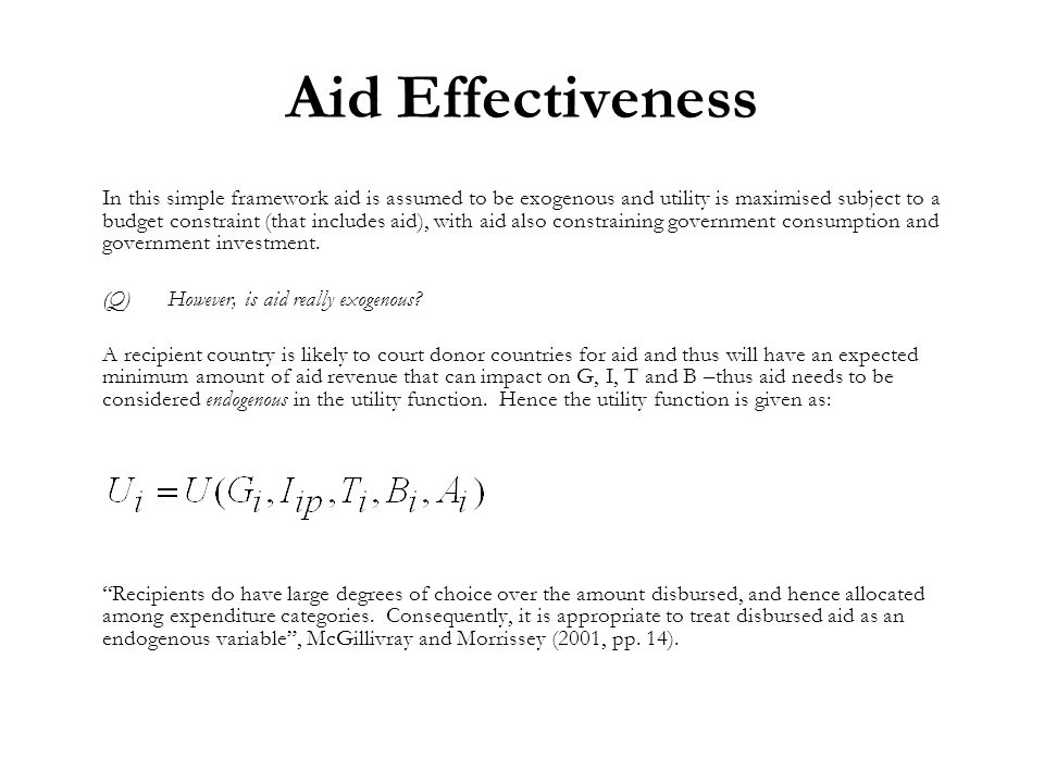 Aid Effectiveness In this simple framework aid is assumed to be exogenous and utility is maximised subject to a budget constraint (that includes aid), with aid also constraining government consumption and government investment.