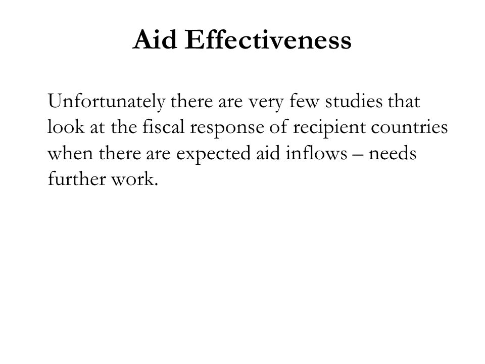 Aid Effectiveness Unfortunately there are very few studies that look at the fiscal response of recipient countries when there are expected aid inflows – needs further work.