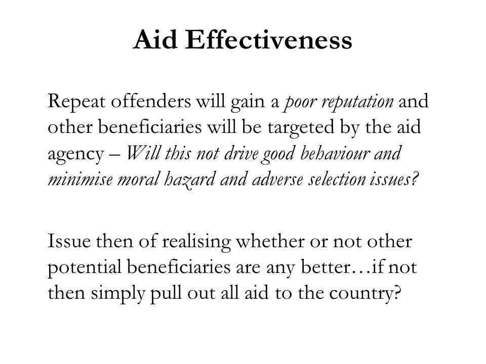Aid Effectiveness Repeat offenders will gain a poor reputation and other beneficiaries will be targeted by the aid agency – Will this not drive good behaviour and minimise moral hazard and adverse selection issues.