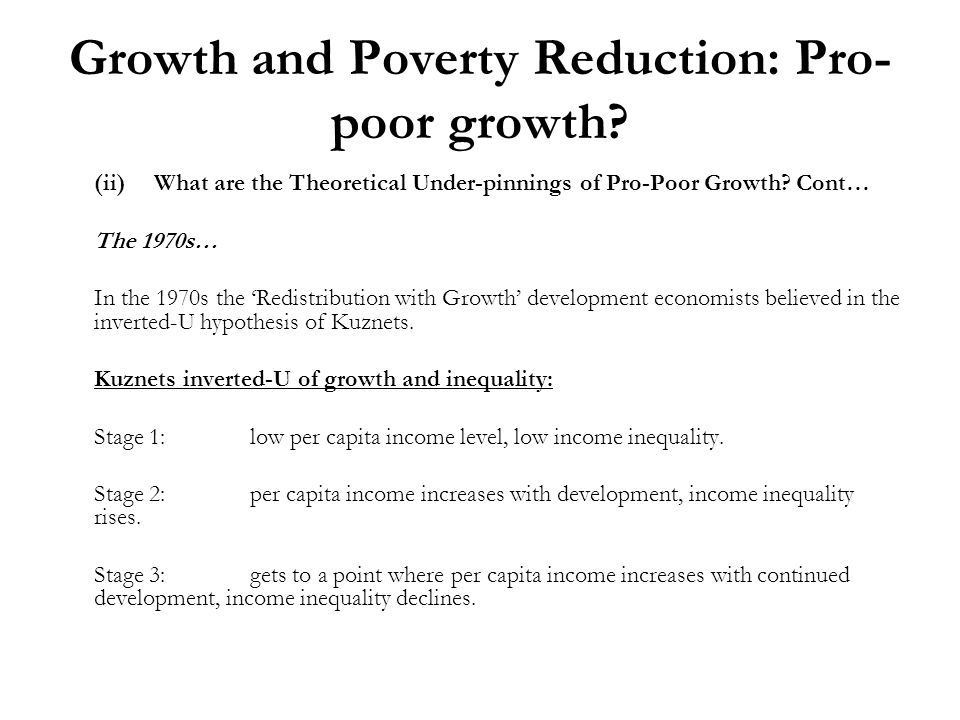 Growth and Poverty Reduction: Pro- poor growth? (ii)What are the Theoretical Under-pinnings of Pro-Poor Growth? Cont… The 1970s… In the 1970s the Redi