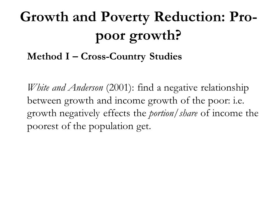 Growth and Poverty Reduction: Pro- poor growth? Method I – Cross-Country Studies White and Anderson (2001): find a negative relationship between growt
