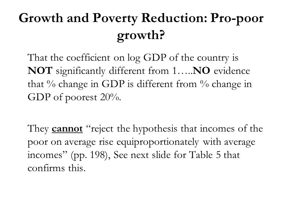 Growth and Poverty Reduction: Pro-poor growth? That the coefficient on log GDP of the country is NOT significantly different from 1…..NO evidence that