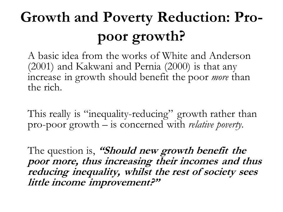 Growth and Poverty Reduction: Pro- poor growth? A basic idea from the works of White and Anderson (2001) and Kakwani and Pernia (2000) is that any inc