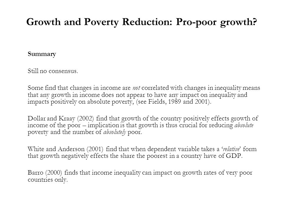 Growth and Poverty Reduction: Pro-poor growth? Summary Still no consensus. Some find that changes in income are not correlated with changes in inequal