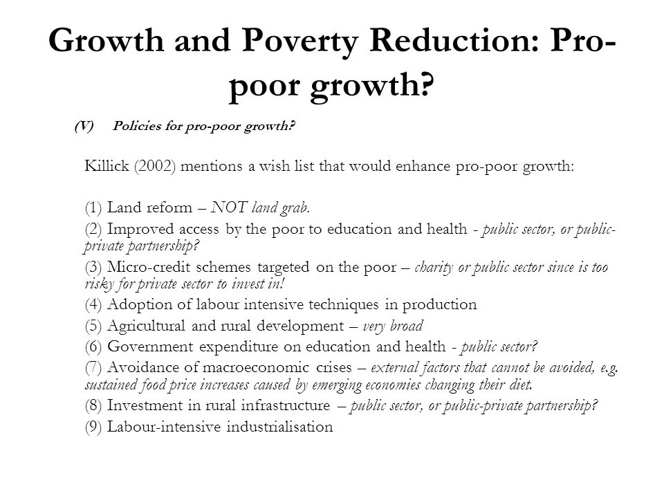 Growth and Poverty Reduction: Pro- poor growth? (V)Policies for pro-poor growth? Killick (2002) mentions a wish list that would enhance pro-poor growt