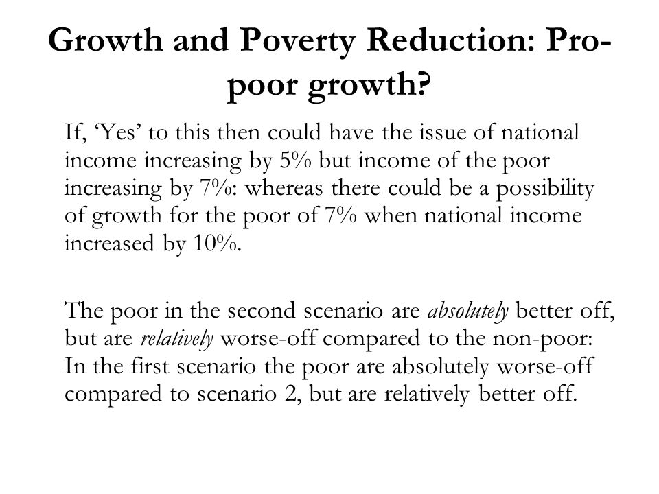 Growth and Poverty Reduction: Pro- poor growth? If, Yes to this then could have the issue of national income increasing by 5% but income of the poor i