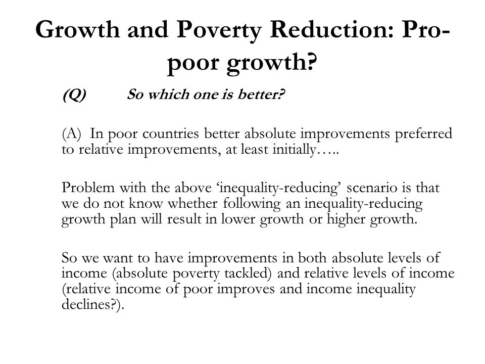 Growth and Poverty Reduction: Pro- poor growth? (Q)So which one is better? (A) In poor countries better absolute improvements preferred to relative im
