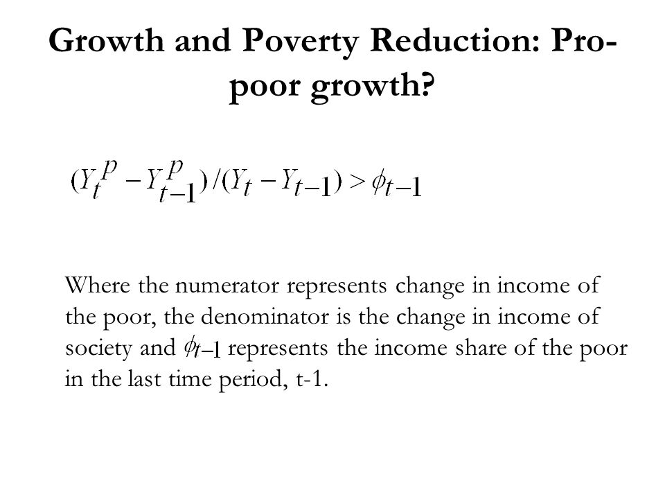 Growth and Poverty Reduction: Pro- poor growth? Where the numerator represents change in income of the poor, the denominator is the change in income o