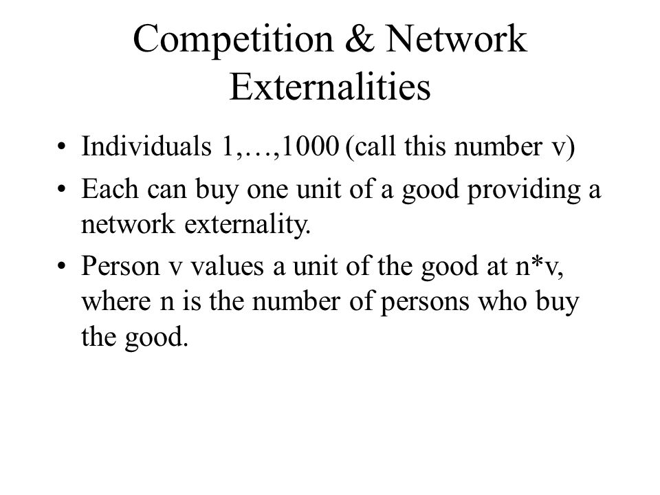 Competition & Network Externalities Individuals 1,…,1000 (call this number v) Each can buy one unit of a good providing a network externality.