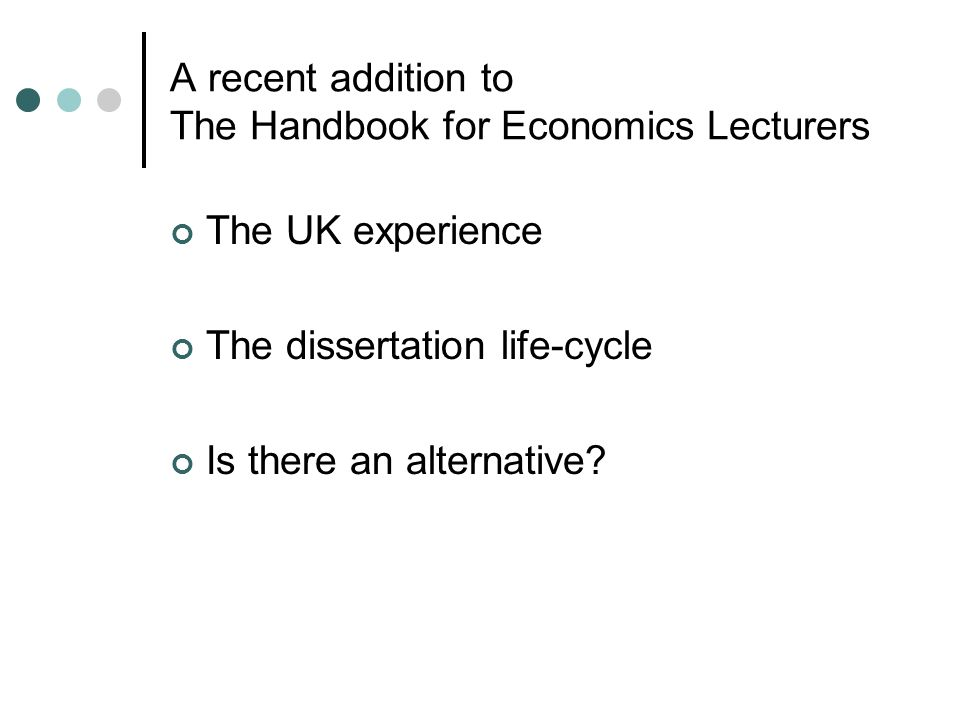 A recent addition to The Handbook for Economics Lecturers The UK experience The dissertation life-cycle Is there an alternative?