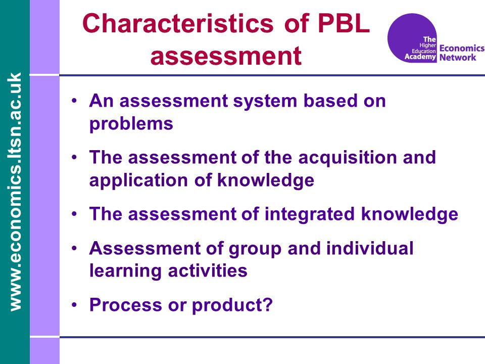 www.economics.ltsn.ac.uk Characteristics of PBL assessment An assessment system based on problems The assessment of the acquisition and application of knowledge The assessment of integrated knowledge Assessment of group and individual learning activities Process or product