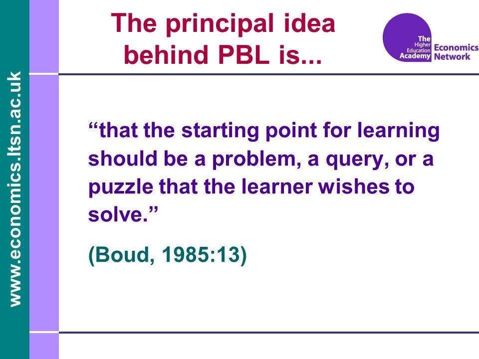 www.economics.ltsn.ac.uk The principal idea behind PBL is...