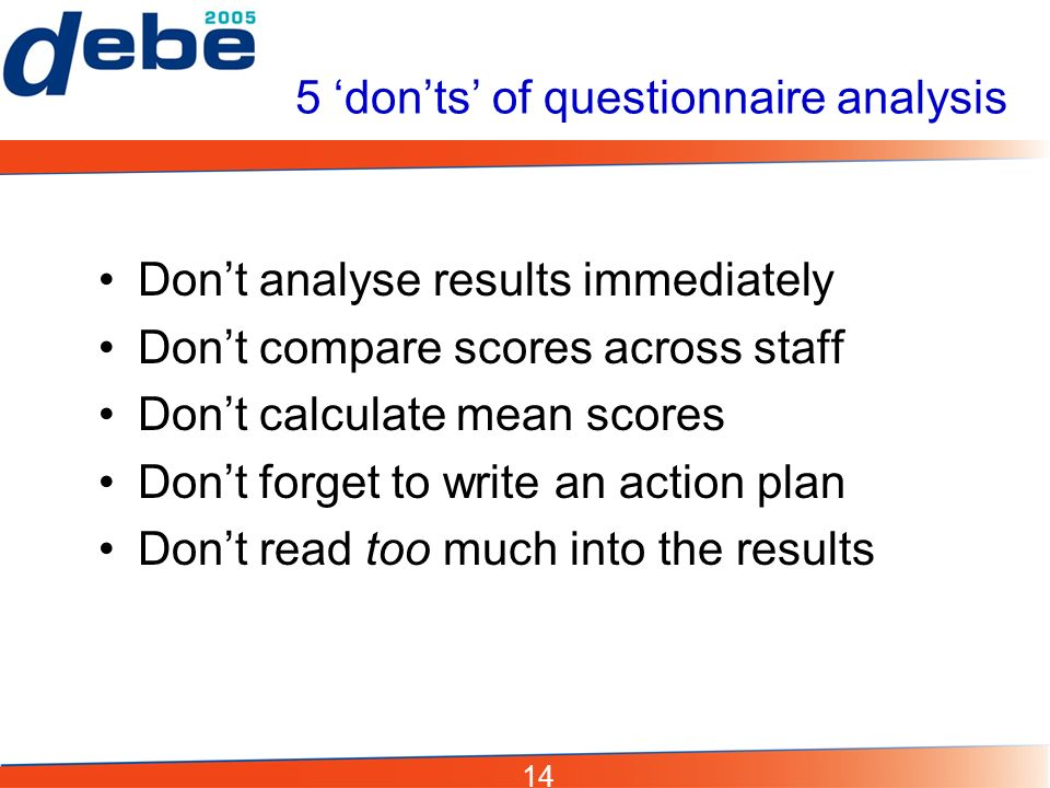 14 5 donts of questionnaire analysis Dont analyse results immediately Dont compare scores across staff Dont calculate mean scores Dont forget to write an action plan Dont read too much into the results