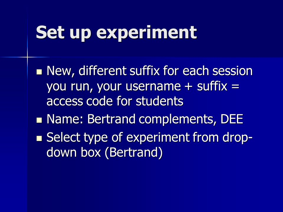 Set up experiment New, different suffix for each session you run, your username + suffix = access code for students New, different suffix for each session you run, your username + suffix = access code for students Name: Bertrand complements, DEE Name: Bertrand complements, DEE Select type of experiment from drop- down box (Bertrand) Select type of experiment from drop- down box (Bertrand)