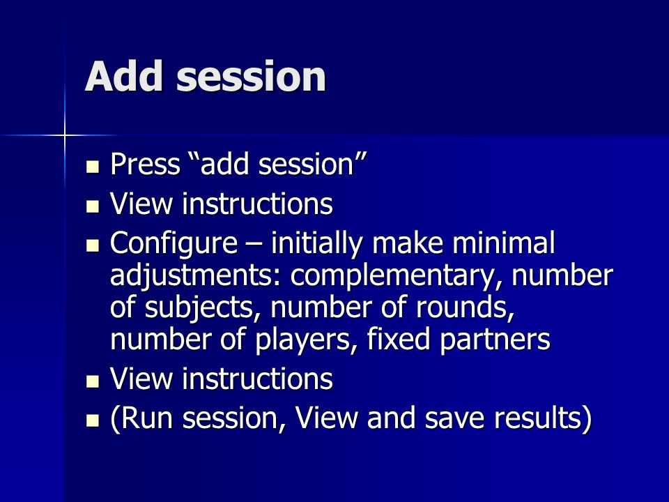 Add session Press add session Press add session View instructions View instructions Configure – initially make minimal adjustments: complementary, number of subjects, number of rounds, number of players, fixed partners Configure – initially make minimal adjustments: complementary, number of subjects, number of rounds, number of players, fixed partners View instructions View instructions (Run session, View and save results) (Run session, View and save results)