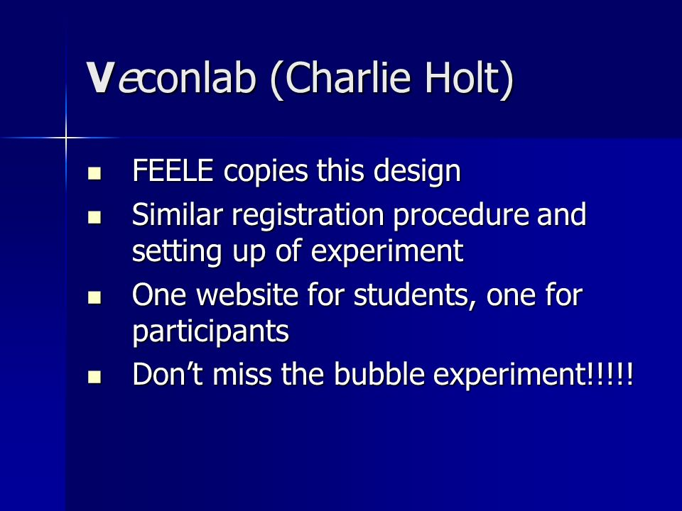 Veconlab (Charlie Holt) FEELE copies this design FEELE copies this design Similar registration procedure and setting up of experiment Similar registration procedure and setting up of experiment One website for students, one for participants One website for students, one for participants Dont miss the bubble experiment!!!!.