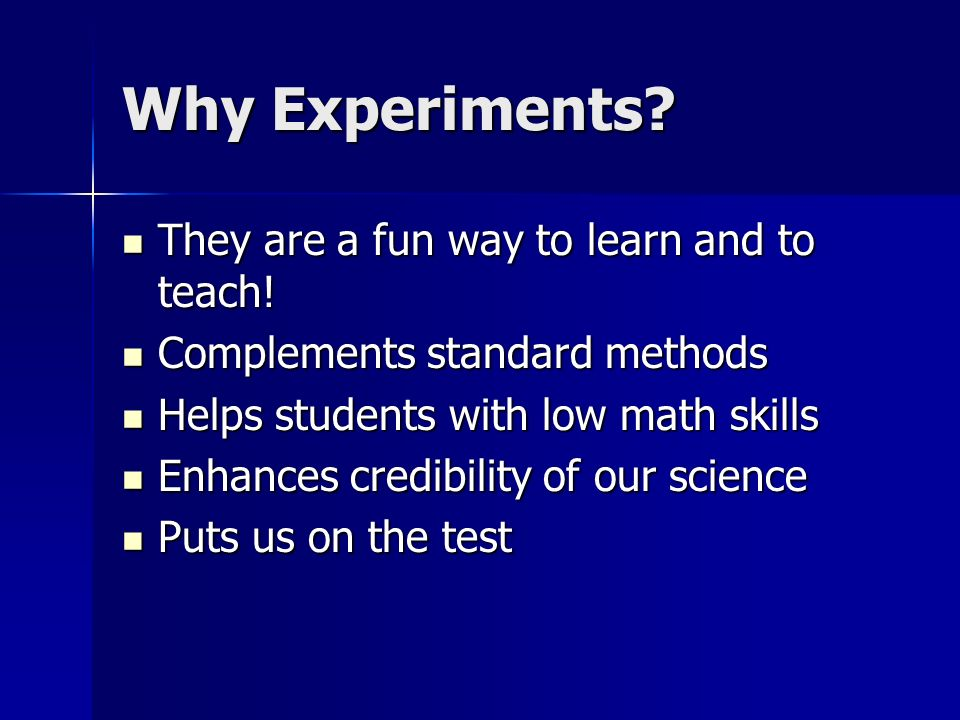 Why Experiments? They are a fun way to learn and to teach! They are a fun way to learn and to teach! Complements standard methods Complements standard