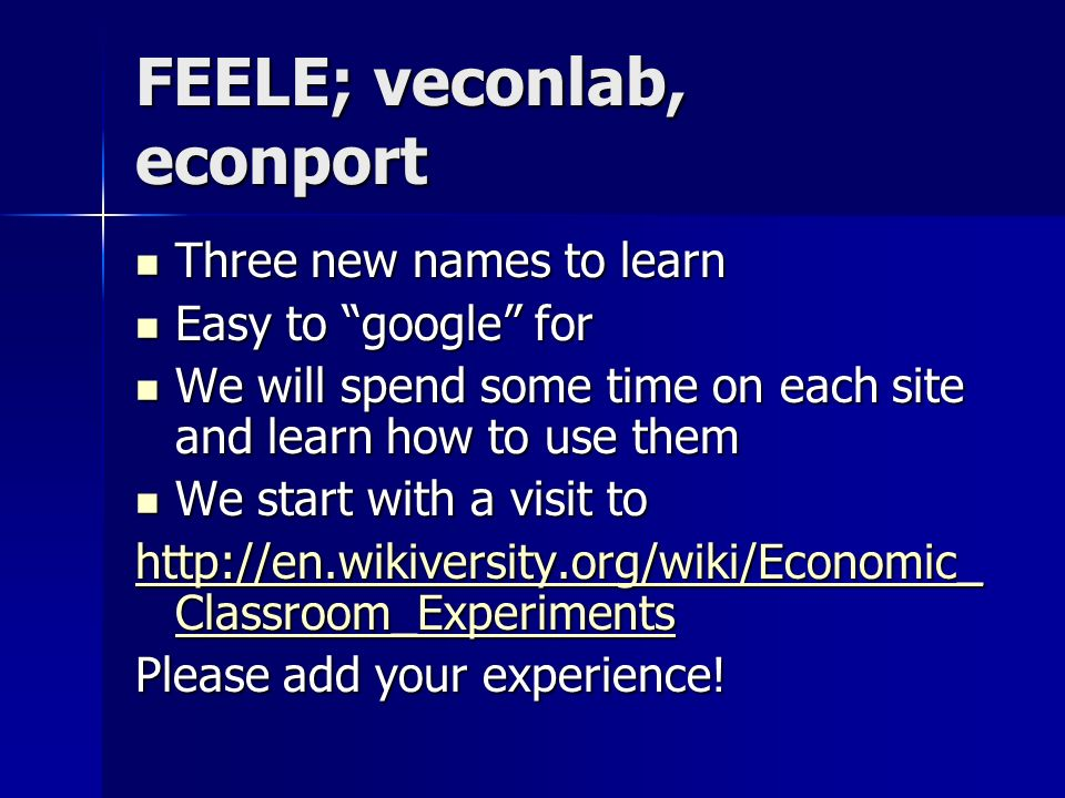 FEELE; veconlab, econport Three new names to learn Three new names to learn Easy to google for Easy to google for We will spend some time on each site and learn how to use them We will spend some time on each site and learn how to use them We start with a visit to We start with a visit to http://en.wikiversity.org/wiki/Economic_ Classroom_Experiments http://en.wikiversity.org/wiki/Economic_ Classroom_Experiments Please add your experience!