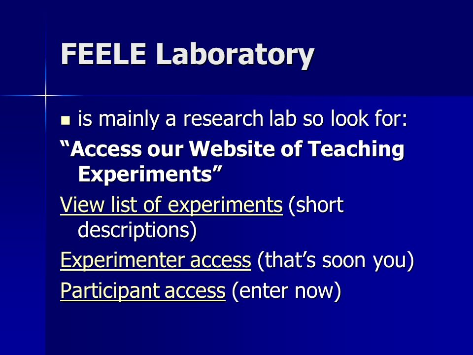 FEELE Laboratory is mainly a research lab so look for: is mainly a research lab so look for: Access our Website of Teaching Experiments View list of experimentsView list of experiments (short descriptions) View list of experiments Experimenter accessExperimenter access (thats soon you) Experimenter access Participant accessParticipant access (enter now) Participant access