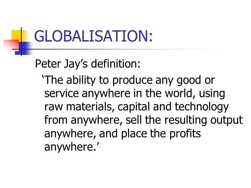 GLOBALISATION: Peter Jays definition: The ability to produce any good or service anywhere in the world, using raw materials, capital and technology from anywhere, sell the resulting output anywhere, and place the profits anywhere.