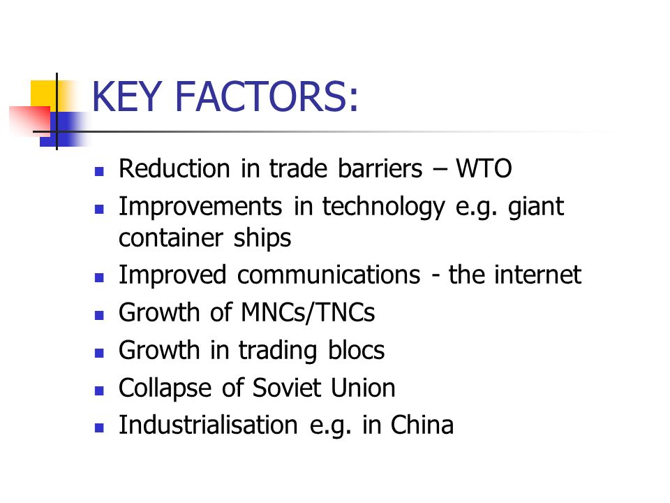 KEY FACTORS: Reduction in trade barriers – WTO Improvements in technology e.g.