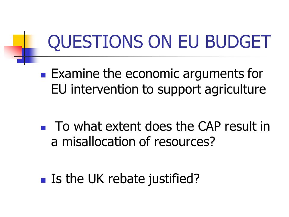 QUESTIONS ON EU BUDGET Examine the economic arguments for EU intervention to support agriculture To what extent does the CAP result in a misallocation of resources.